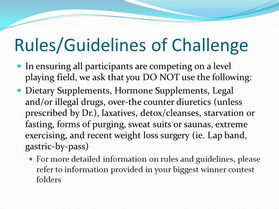 Rules/Guidelines of Challenge In ensuring all participants are competing on a level playing field, we ask that you DO NOT use the following: Dietary Supplements, Hormone Supplements, Legal and/or illegal drugs, over-the counter diuretics (unless prescribed by Dr.), laxatives, detox/cleanses, starvation or fasting, forms of purging, sweat suits or saunas, extreme exercising, and recent weight loss surgery (ie.