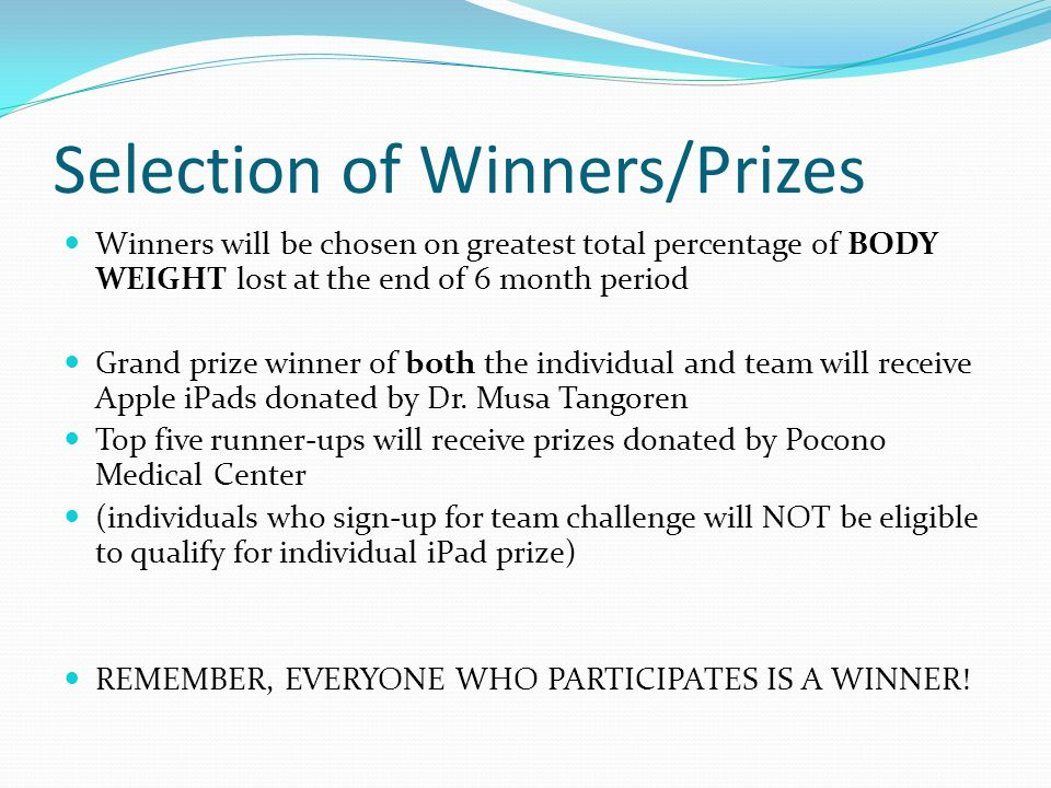 Selection of Winners/Prizes Winners will be chosen on greatest total percentage of BODY WEIGHT lost at the end of 6 month period Grand prize winner of both the individual and team will receive Apple iPads donated by Dr.