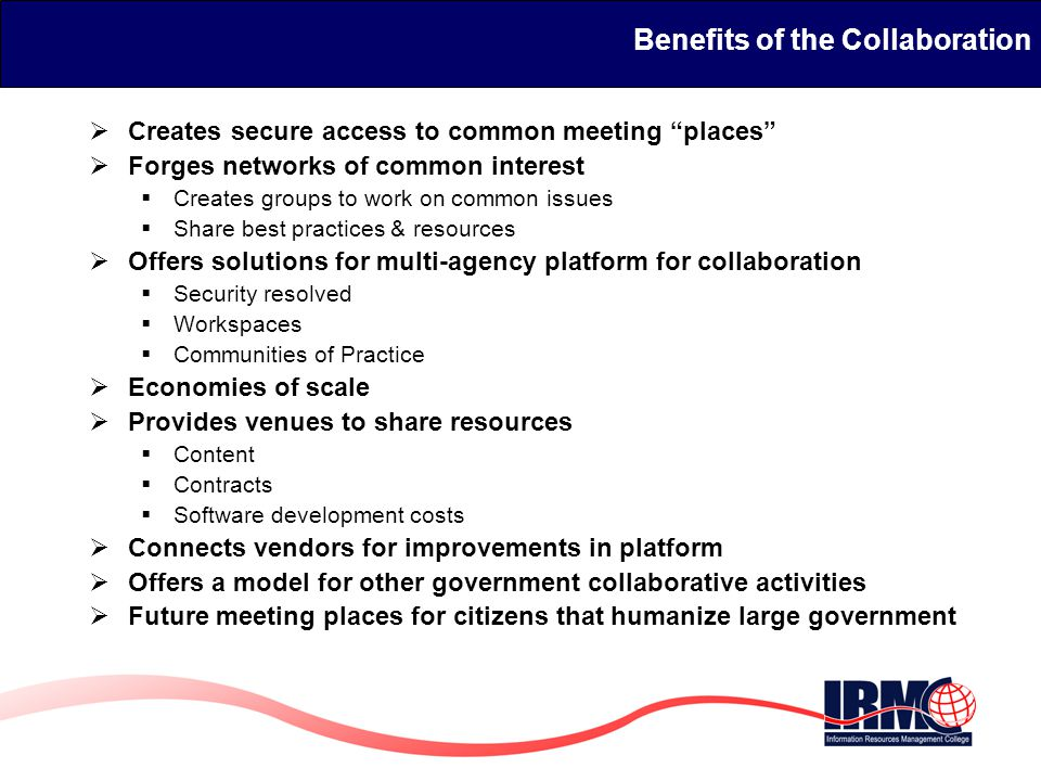 Benefits of the Collaboration  Creates secure access to common meeting places  Forges networks of common interest  Creates groups to work on common issues  Share best practices & resources  Offers solutions for multi-agency platform for collaboration  Security resolved  Workspaces  Communities of Practice  Economies of scale  Provides venues to share resources  Content  Contracts  Software development costs  Connects vendors for improvements in platform  Offers a model for other government collaborative activities  Future meeting places for citizens that humanize large government