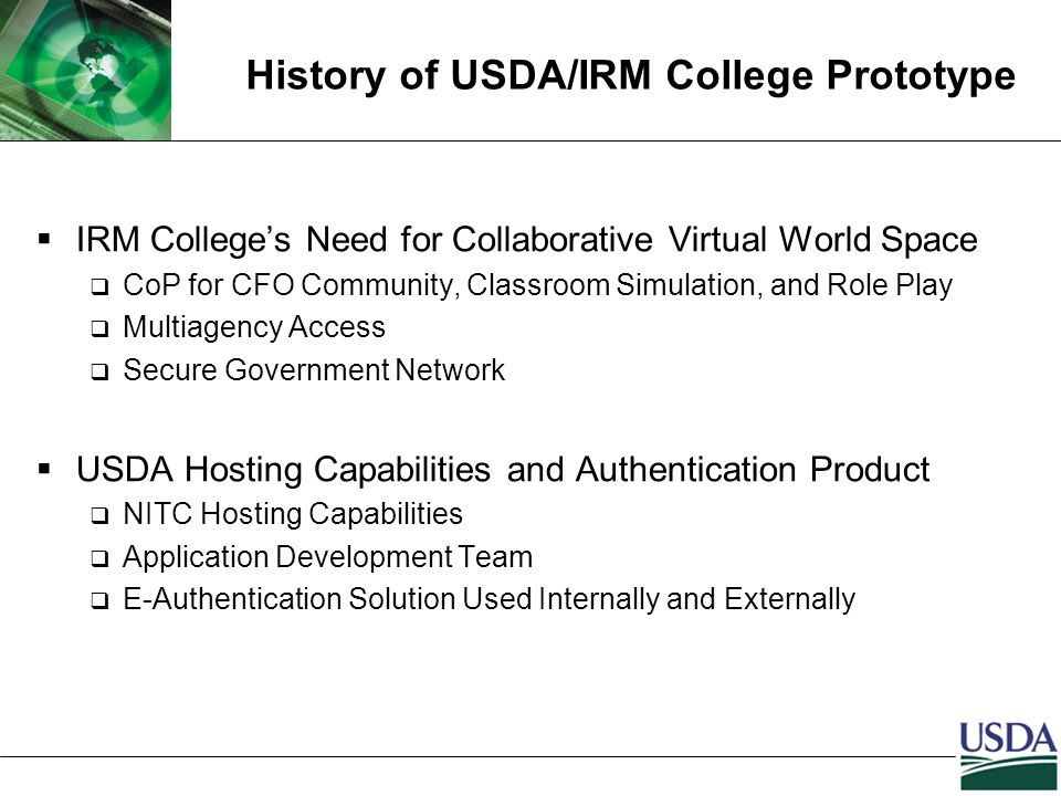 History of USDA/IRM College Prototype  IRM College's Need for Collaborative Virtual World Space  CoP for CFO Community, Classroom Simulation, and Role Play  Multiagency Access  Secure Government Network  USDA Hosting Capabilities and Authentication Product  NITC Hosting Capabilities  Application Development Team  E-Authentication Solution Used Internally and Externally