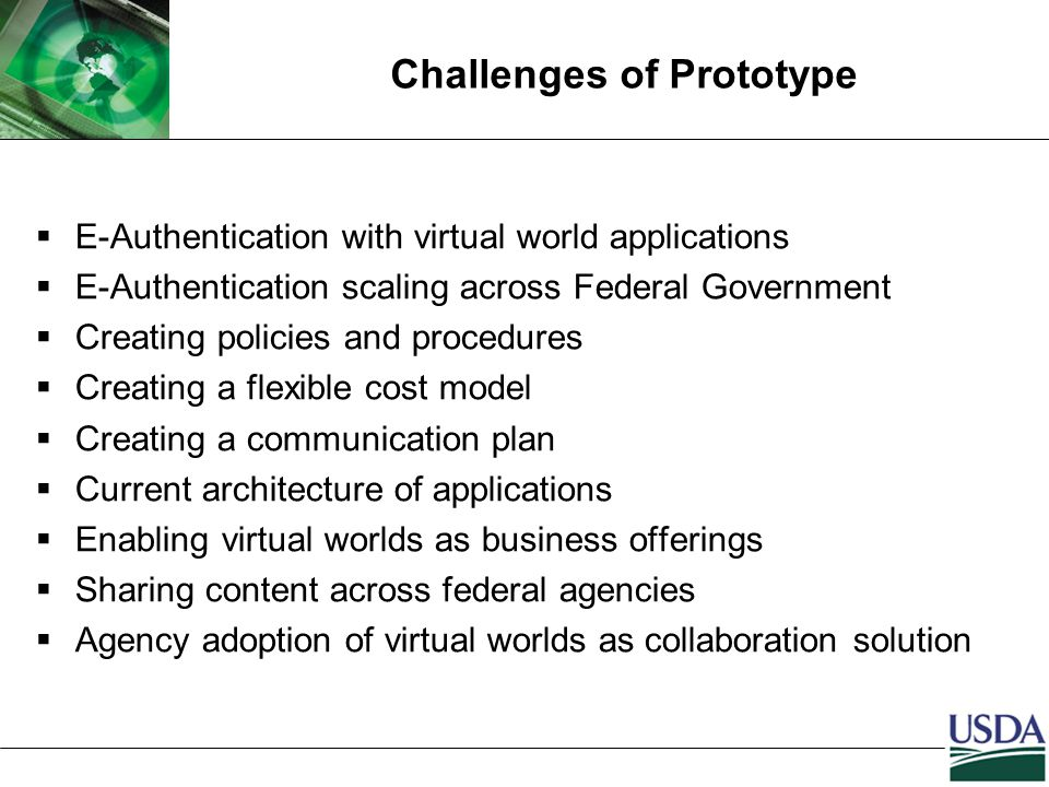 Challenges of Prototype  E-Authentication with virtual world applications  E-Authentication scaling across Federal Government  Creating policies and procedures  Creating a flexible cost model  Creating a communication plan  Current architecture of applications  Enabling virtual worlds as business offerings  Sharing content across federal agencies  Agency adoption of virtual worlds as collaboration solution