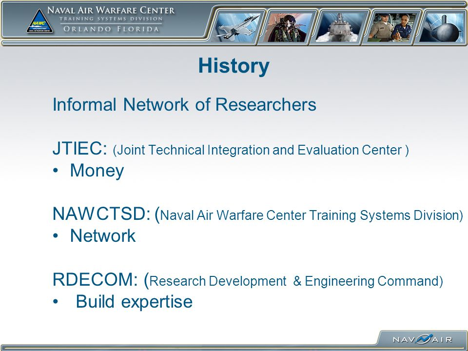 History Informal Network of Researchers JTIEC: (Joint Technical Integration and Evaluation Center ) Money NAWCTSD: ( Naval Air Warfare Center Training Systems Division) Network RDECOM: ( Research Development & Engineering Command) Build expertise