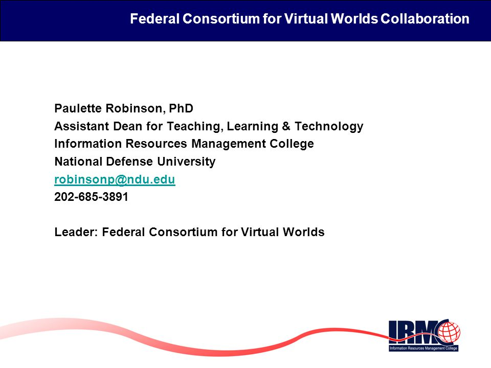 Federal Consortium for Virtual Worlds  History  Purpose  Working groups  Communication channels  http://www.ndu.edu/irmc/fedconsortium.html http://www.ndu.edu/irmc/fedconsortium.html  Brainkeeper wiki  IRMC Info Leader (meetings & video streaming)  Federal Virtual Worlds Events  Annual April Conference April 22, 14 VW Demonstrations April 23 & 24  Guest speakers around working group interests