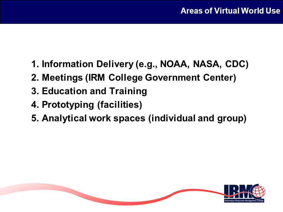 Areas of Virtual World Use 1.Information Delivery (e.g., NOAA, NASA, CDC) 2.Meetings (IRM College Government Center) 3.Education and Training 4.Prototyping (facilities) 5.Analytical work spaces (individual and group)