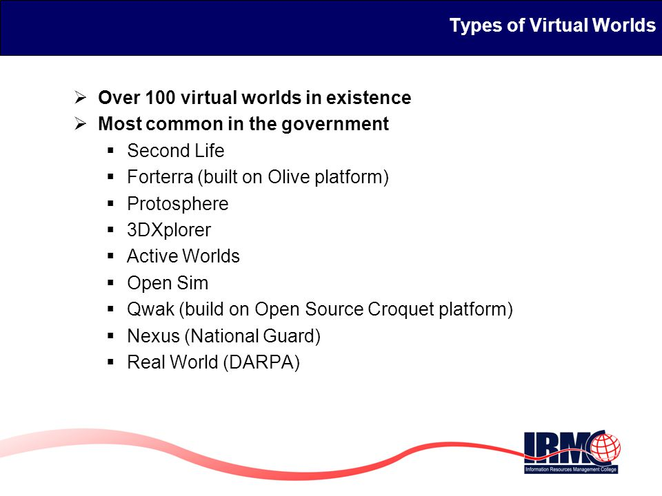 Types of Virtual Worlds  Over 100 virtual worlds in existence  Most common in the government  Second Life  Forterra (built on Olive platform)  Protosphere  3DXplorer  Active Worlds  Open Sim  Qwak (build on Open Source Croquet platform)  Nexus (National Guard)  Real World (DARPA)