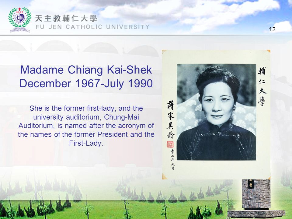 12 Madame Chiang Kai-Shek December 1967-July 1990 She is the former first-lady, and the university auditorium, Chung-Mai Auditorium, is named after the acronym of the names of the former President and the First-Lady.