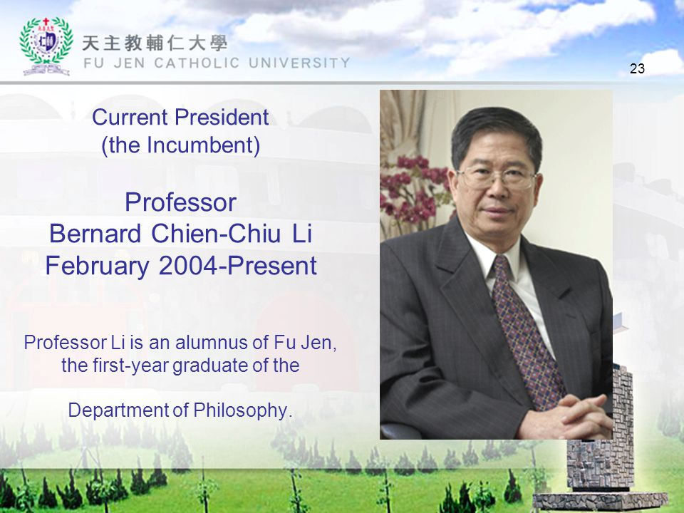 23 Current President (the Incumbent) Professor Bernard Chien-Chiu Li February 2004-Present Professor Li is an alumnus of Fu Jen, the first-year graduate of the Department of Philosophy.