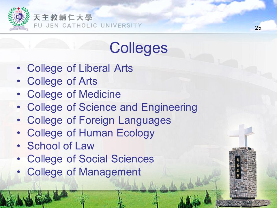 25 Colleges College of Liberal Arts College of Arts College of Medicine College of Science and Engineering College of Foreign Languages College of Human Ecology School of Law College of Social Sciences College of Management