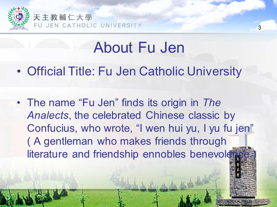 3 About Fu Jen Official Title: Fu Jen Catholic University The name Fu Jen finds its origin in The Analects, the celebrated Chinese classic by Confucius, who wrote, I wen hui yu, I yu fu jen ( A gentleman who makes friends through literature and friendship ennobles benevolence.)