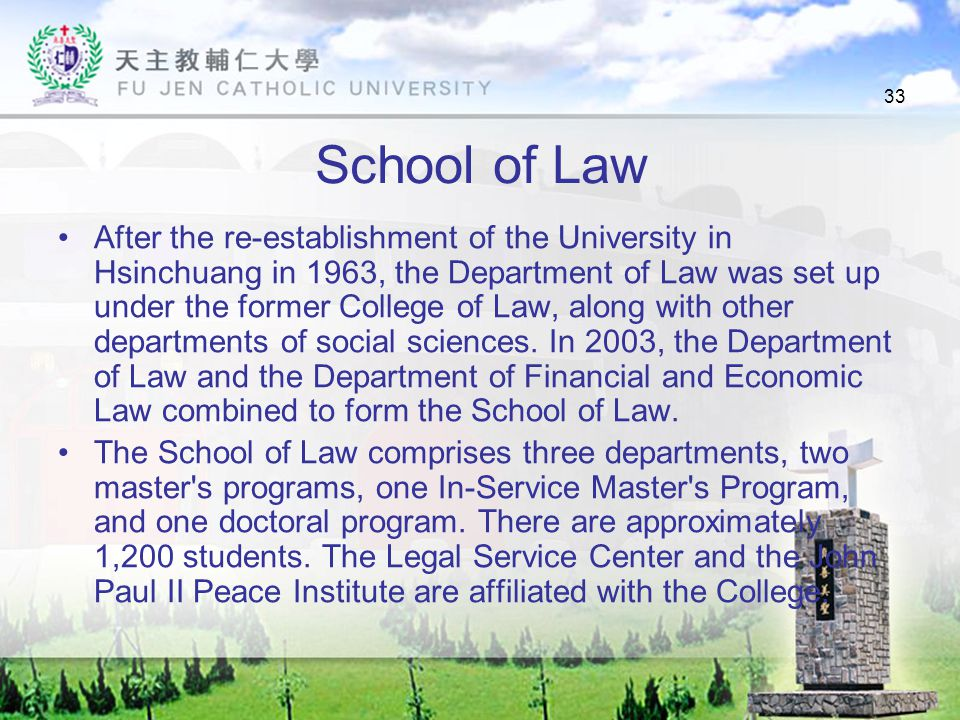 33 School of Law After the re-establishment of the University in Hsinchuang in 1963, the Department of Law was set up under the former College of Law, along with other departments of social sciences.