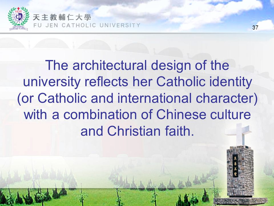 37 The architectural design of the university reflects her Catholic identity (or Catholic and international character) with a combination of Chinese culture and Christian faith.