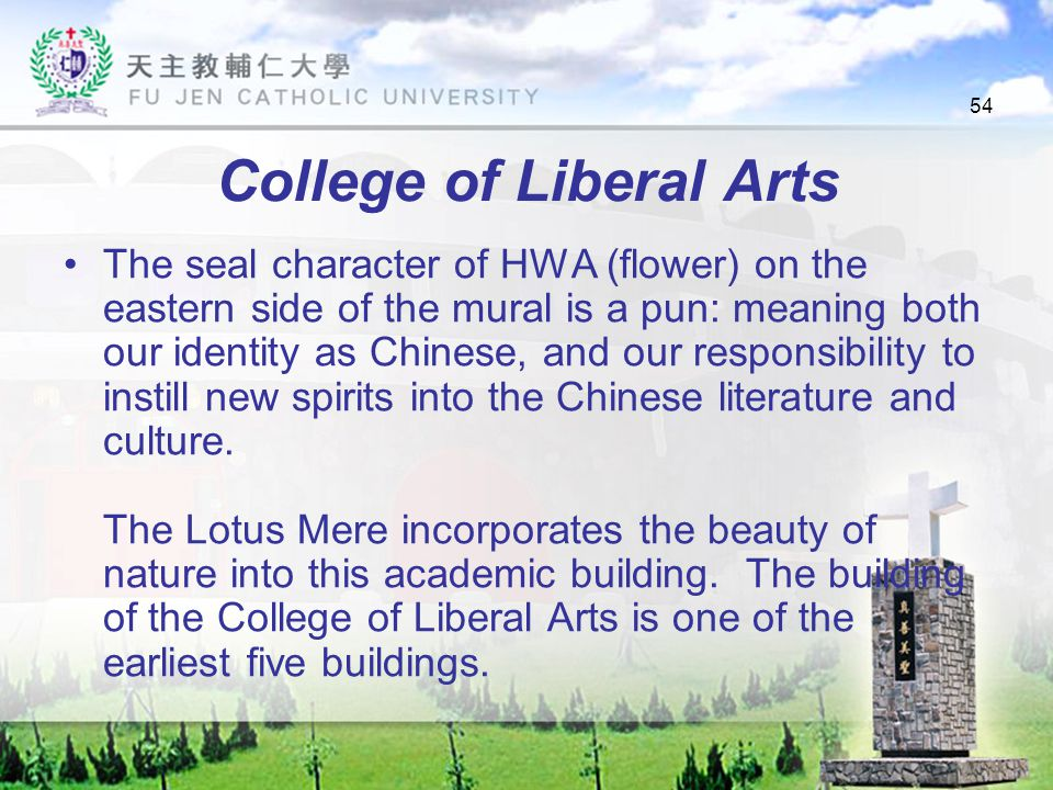 54 College of Liberal Arts The seal character of HWA (flower) on the eastern side of the mural is a pun: meaning both our identity as Chinese, and our responsibility to instill new spirits into the Chinese literature and culture.