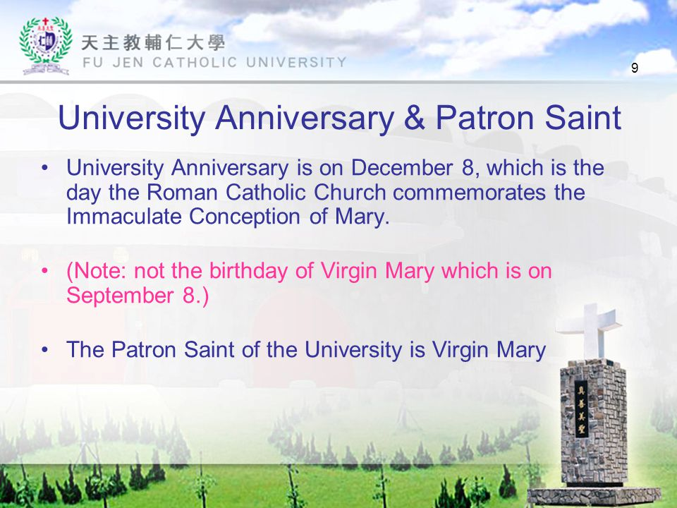 9 University Anniversary & Patron Saint University Anniversary is on December 8, which is the day the Roman Catholic Church commemorates the Immaculate Conception of Mary.