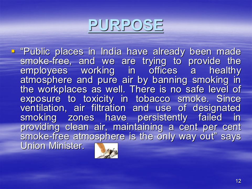 12 PURPOSE  Public places in India have already been made smoke-free, and we are trying to provide the employees working in offices a healthy atmosphere and pure air by banning smoking in the workplaces as well.