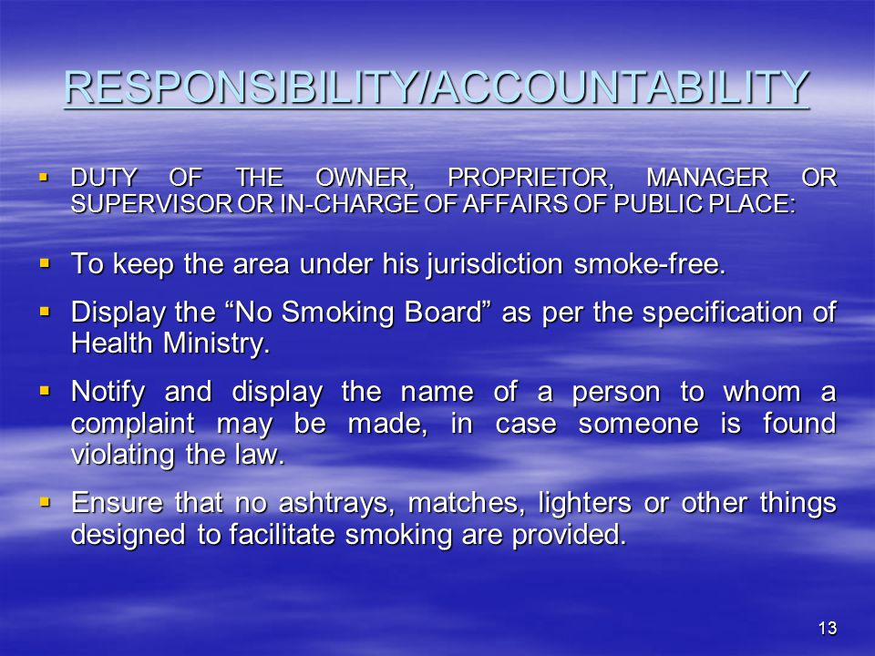 13 RESPONSIBILITY/ACCOUNTABILITY  DUTY OF THE OWNER, PROPRIETOR, MANAGER OR SUPERVISOR OR IN-CHARGE OF AFFAIRS OF PUBLIC PLACE:  To keep the area under his jurisdiction smoke-free.