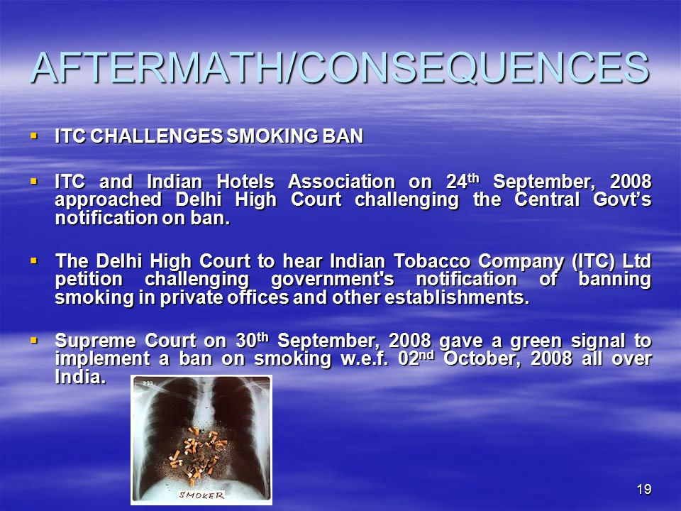 19 AFTERMATH/CONSEQUENCES  ITC CHALLENGES SMOKING BAN  ITC and Indian Hotels Association on 24 th September, 2008 approached Delhi High Court challenging the Central Govt's notification on ban.