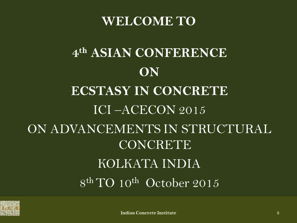 WELCOME TO 4 th ASIAN CONFERENCE ON ECSTASY IN CONCRETE ICI –ACECON 2015 ON ADVANCEMENTS IN STRUCTURAL CONCRETE KOLKATA INDIA 8 th TO 10 th October 2015 Indian Concrete Institute 8