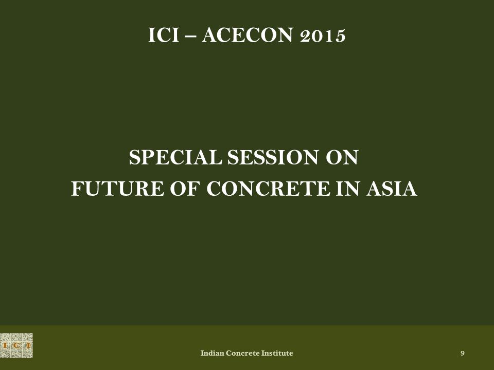 ICI – ACECON 2015 SPECIAL SESSION ON FUTURE OF CONCRETE IN ASIA Indian Concrete Institute 9