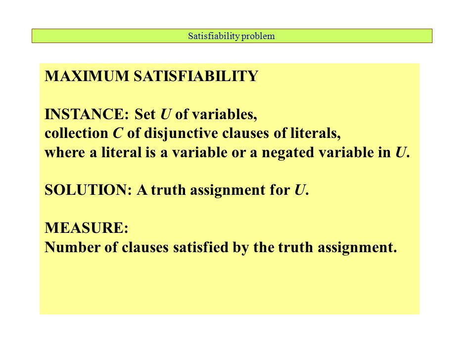 Satisfiability problem MAXIMUM SATISFIABILITY INSTANCE: Set U of variables, collection C of disjunctive clauses of literals, where a literal is a variable or a negated variable in U.
