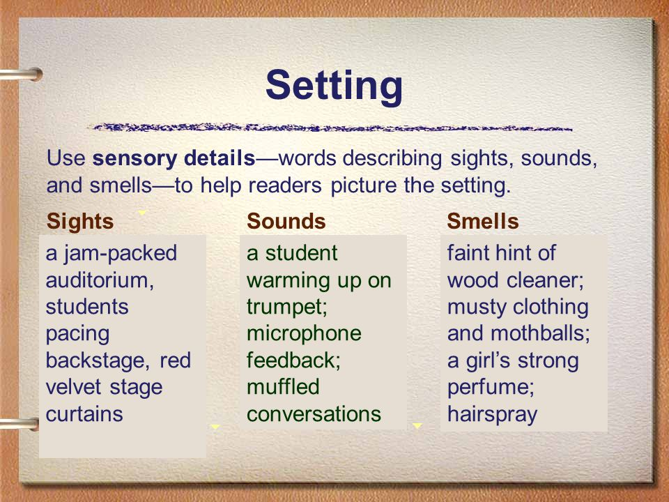 Setting a student warming up on trumpet; microphone feedback; muffled conversations SoundsSmells faint hint of wood cleaner; musty clothing and mothballs; a girl's strong perfume; hairspray Sights a jam-packed auditorium, students pacing backstage, red velvet stage curtains Use sensory details—words describing sights, sounds, and smells—to help readers picture the setting.