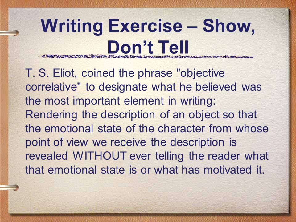 Writing Exercise – Show, Don't Tell T. S. Eliot, coined the phrase