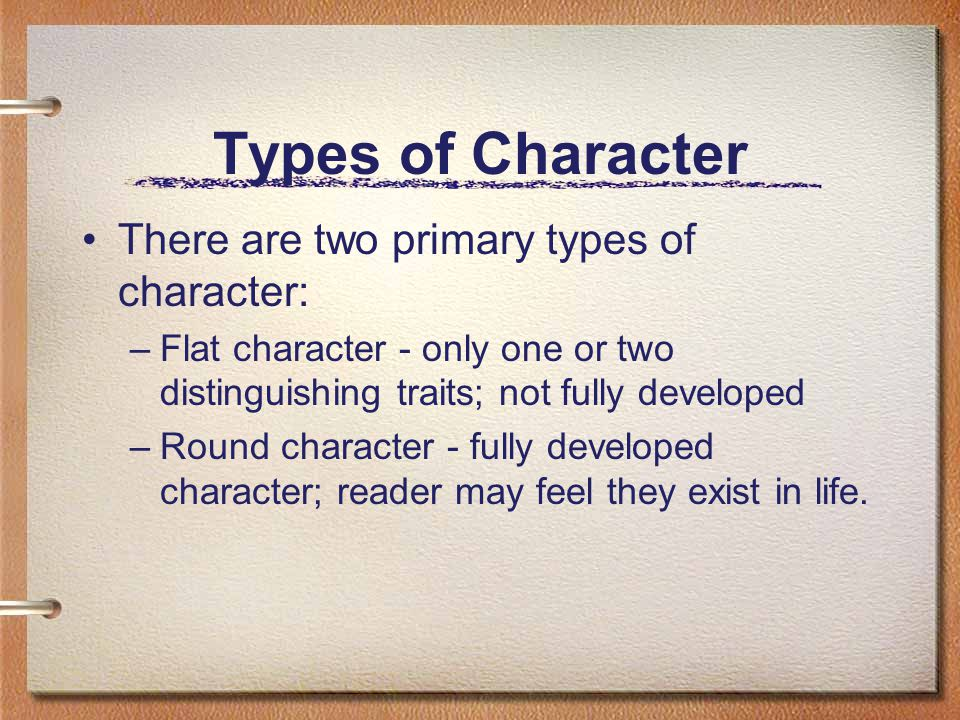 Types of Character There are two primary types of character: –Flat character - only one or two distinguishing traits; not fully developed –Round character - fully developed character; reader may feel they exist in life.