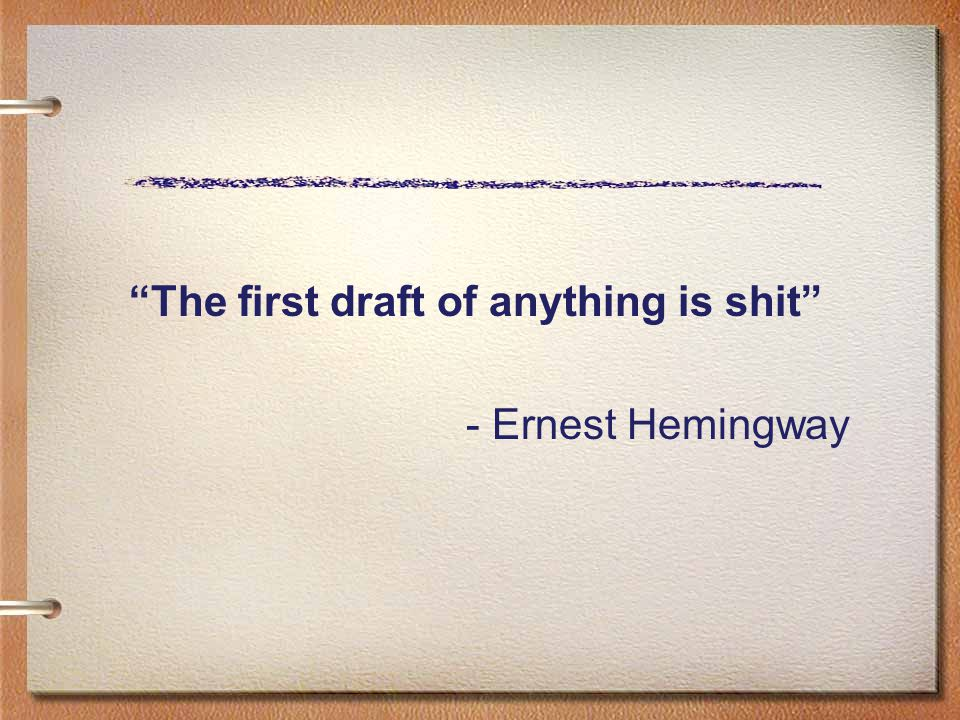The first draft of anything is shit - Ernest Hemingway