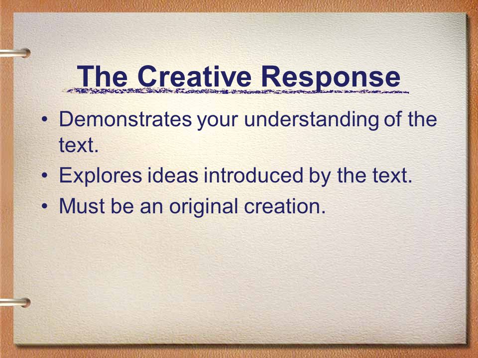 The Creative Response Demonstrates your understanding of the text. Explores ideas introduced by the text. Must be an original creation.