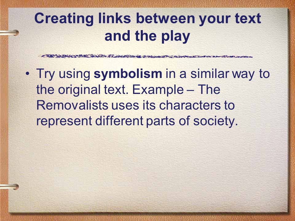 Creating links between your text and the play Try using symbolism in a similar way to the original text. Example – The Removalists uses its characters