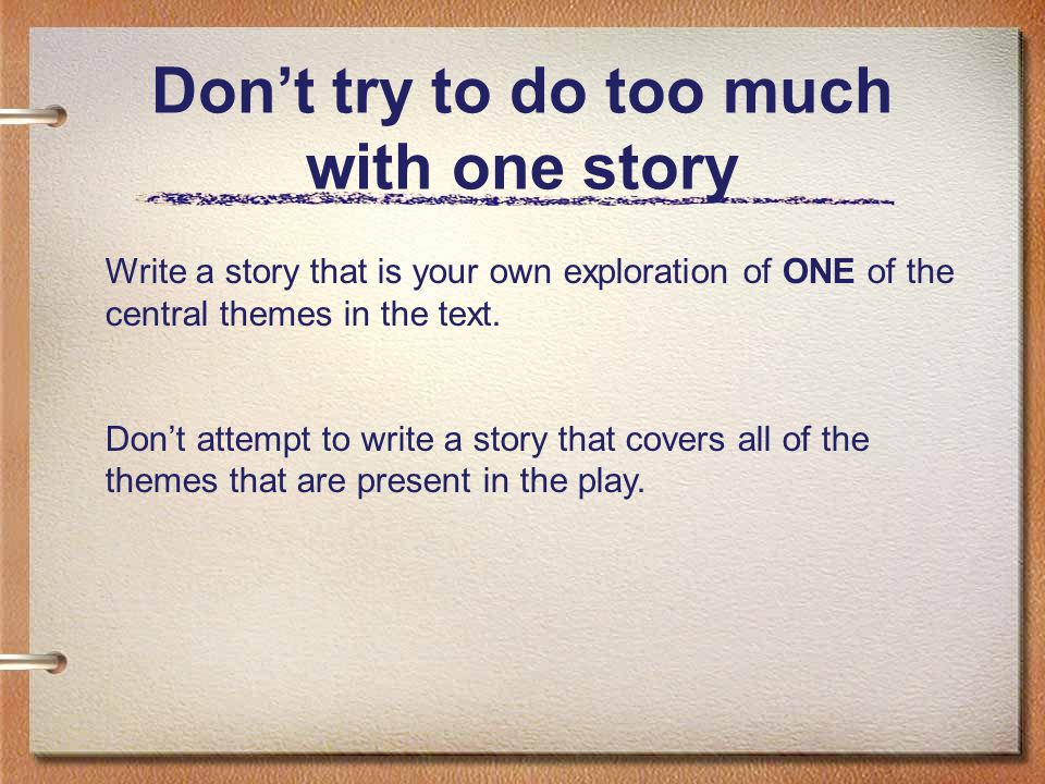 Don't try to do too much with one story Write a story that is your own exploration of ONE of the central themes in the text. Don't attempt to write a