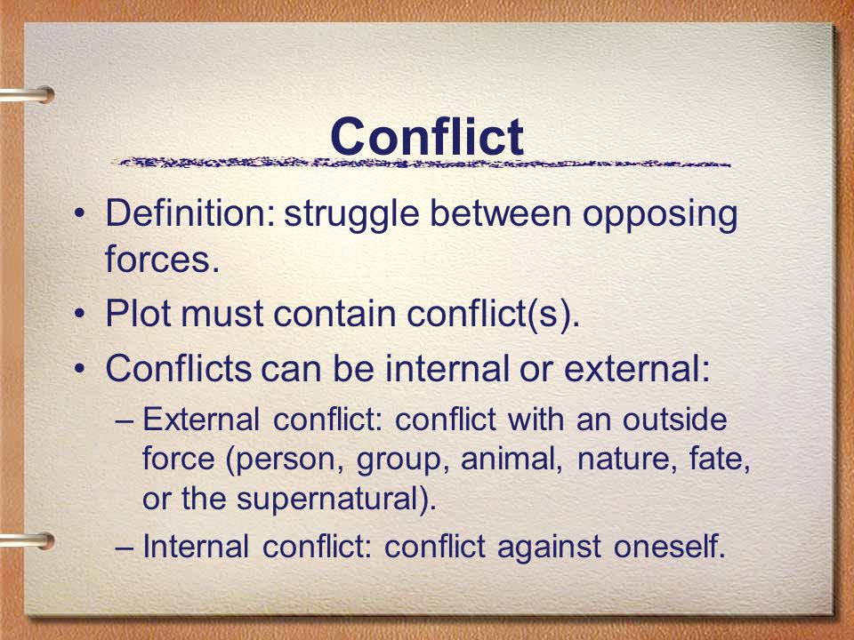 Conflict Definition: struggle between opposing forces. Plot must contain conflict(s). Conflicts can be internal or external: –External conflict: confl