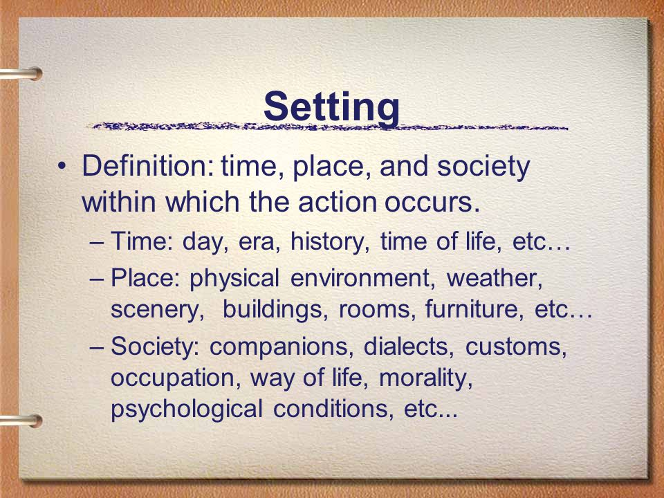 Setting Definition: time, place, and society within which the action occurs.