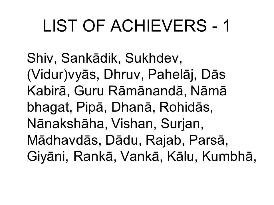LIST OF ACHIEVERS - 1 Shiv, Sankādik, Sukhdev, (Vidur)vyās, Dhruv, Pahelāj, Dās Kabirā, Guru Rāmānandā, Nāmā bhagat, Pipā, Dhanā, Rohidās, Nānakshāha, Vishan, Surjan, Mādhavdās, Dādu, Rajab, Parsā, Giyāni, Rankā, Vankā, Kālu, Kumbhā,
