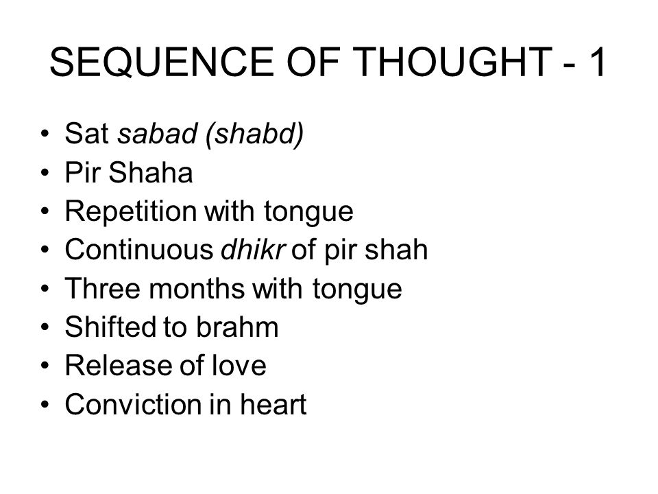 SEQUENCE OF THOUGHT - 1 Sat sabad (shabd) Pir Shaha Repetition with tongue Continuous dhikr of pir shah Three months with tongue Shifted to brahm Rele