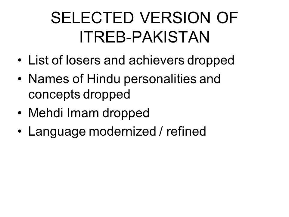 SELECTED VERSION OF ITREB-PAKISTAN List of losers and achievers dropped Names of Hindu personalities and concepts dropped Mehdi Imam dropped Language modernized / refined
