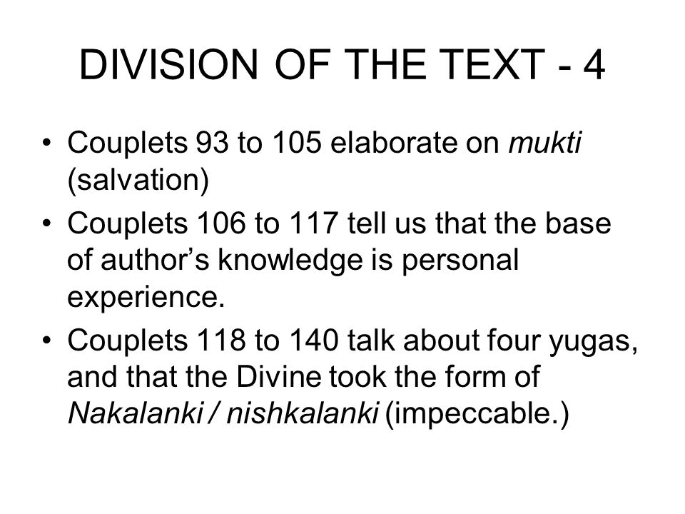 DIVISION OF THE TEXT - 4 Couplets 93 to 105 elaborate on mukti (salvation) Couplets 106 to 117 tell us that the base of author's knowledge is personal
