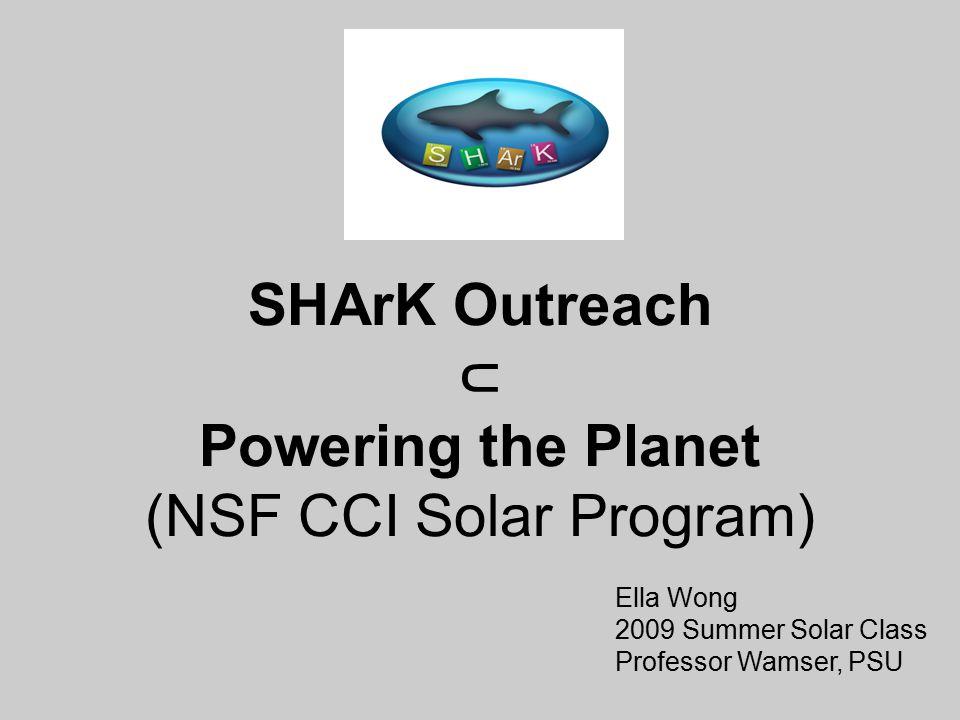 SHArK Outreach ⊂ Powering the Planet (NSF CCI Solar Program) Ella Wong 2009 Summer Solar Class Professor Wamser, PSU