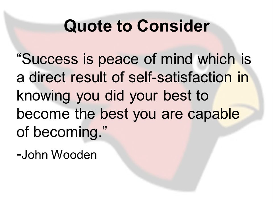 Quote to Consider Success is peace of mind which is a direct result of self-satisfaction in knowing you did your best to become the best you are capable of becoming. - John Wooden