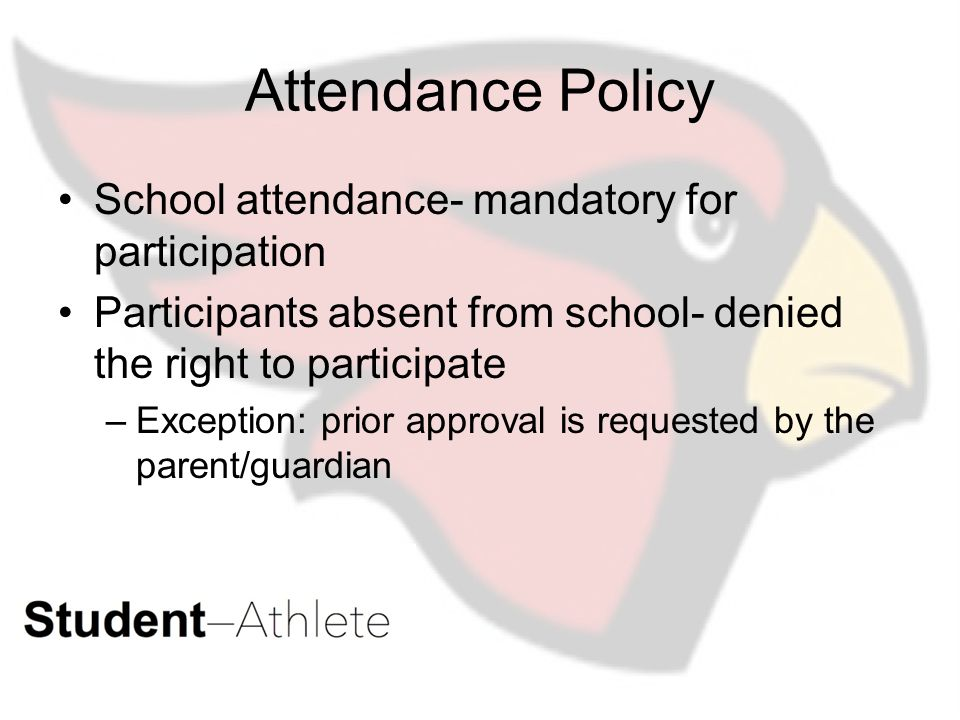 Attendance Policy School attendance- mandatory for participation Participants absent from school- denied the right to participate –Exception: prior approval is requested by the parent/guardian