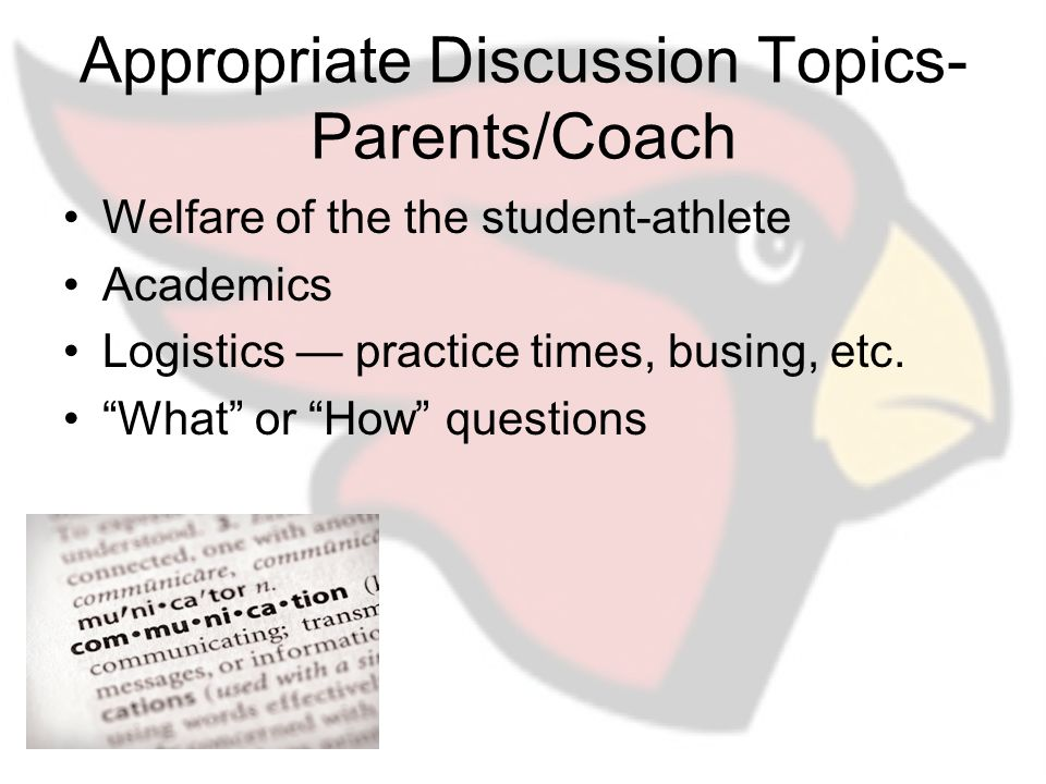 Appropriate Discussion Topics- Parents/Coach Welfare of the the student-athlete Academics Logistics — practice times, busing, etc.
