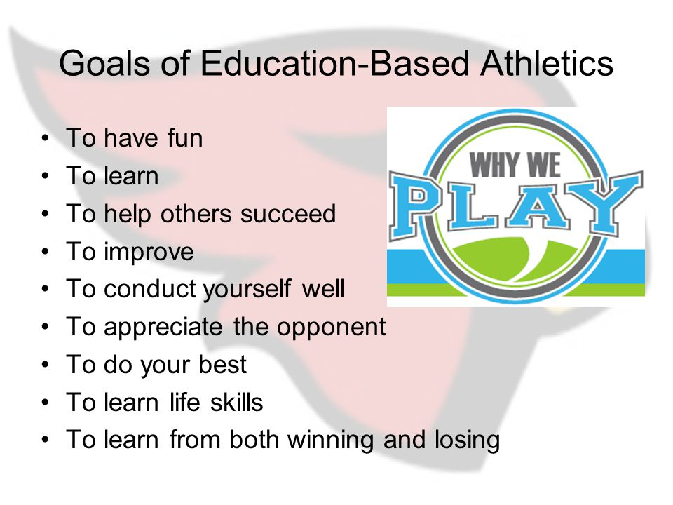 Goals of Education-Based Athletics To have fun To learn To help others succeed To improve To conduct yourself well To appreciate the opponent To do your best To learn life skills To learn from both winning and losing