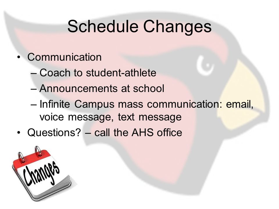 Schedule Changes Communication –Coach to student-athlete –Announcements at school –Infinite Campus mass communication: email, voice message, text message Questions.