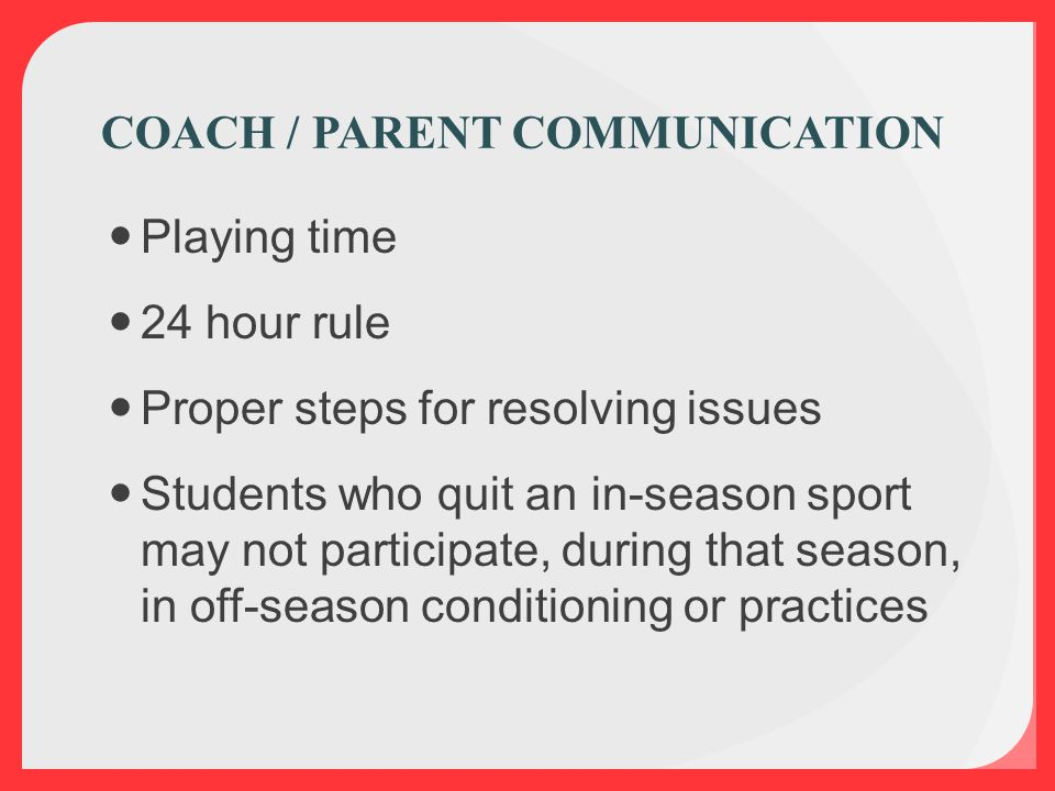 Playing time 24 hour rule Proper steps for resolving issues Students who quit an in-season sport may not participate, during that season, in off-season conditioning or practices COACH / PARENT COMMUNICATION