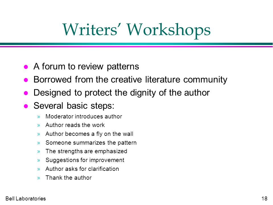 Bell Laboratories18 Writers' Workshops A forum to review patterns Borrowed from the creative literature community Designed to protect the dignity of the author Several basic steps: »Moderator introduces author »Author reads the work »Author becomes a fly on the wall »Someone summarizes the pattern »The strengths are emphasized »Suggestions for improvement »Author asks for clarification »Thank the author