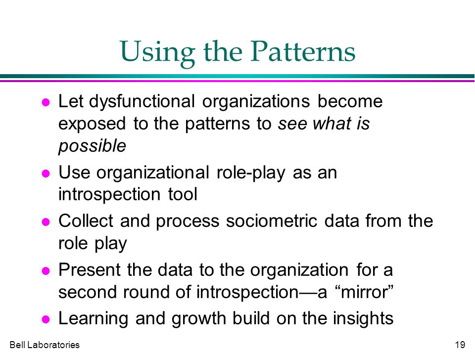 Bell Laboratories19 Using the Patterns Let dysfunctional organizations become exposed to the patterns to see what is possible Use organizational role-play as an introspection tool Collect and process sociometric data from the role play Present the data to the organization for a second round of introspection—a mirror Learning and growth build on the insights