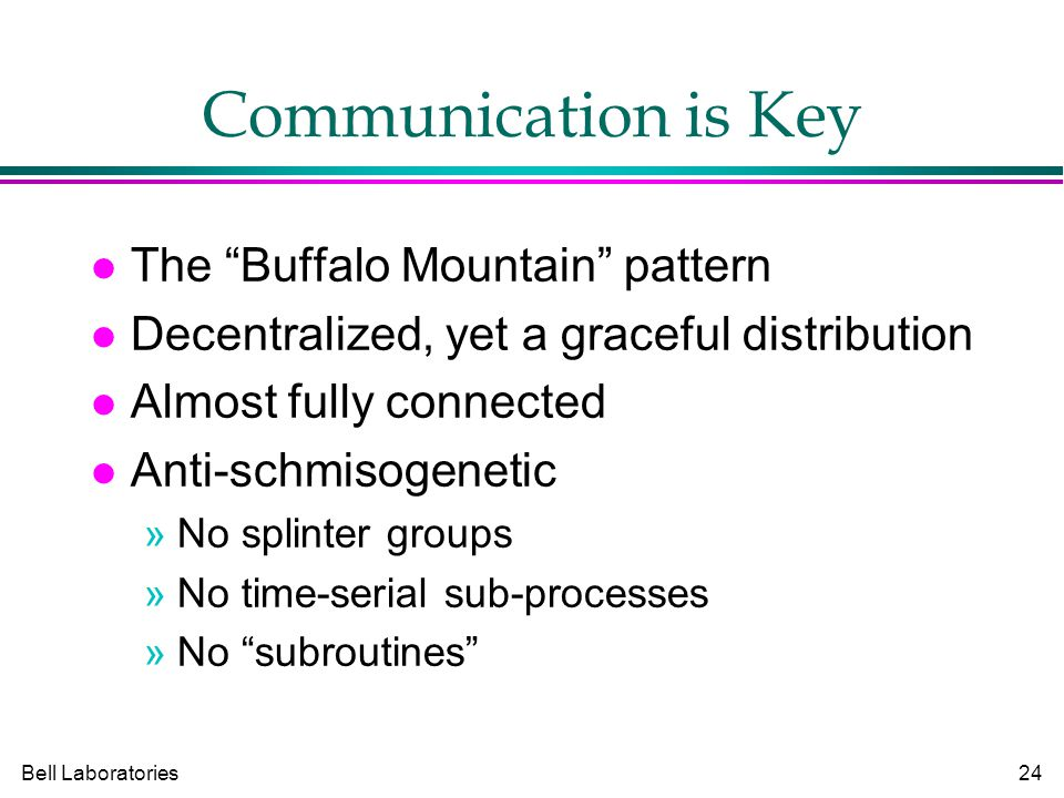 Bell Laboratories24 Communication is Key The Buffalo Mountain pattern Decentralized, yet a graceful distribution Almost fully connected Anti-schmisogenetic »No splinter groups »No time-serial sub-processes »No subroutines
