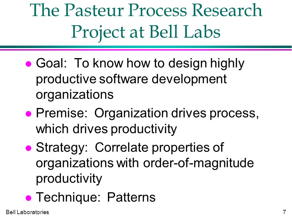 Bell Laboratories7 The Pasteur Process Research Project at Bell Labs Goal: To know how to design highly productive software development organizations Premise: Organization drives process, which drives productivity Strategy: Correlate properties of organizations with order-of-magnitude productivity Technique: Patterns