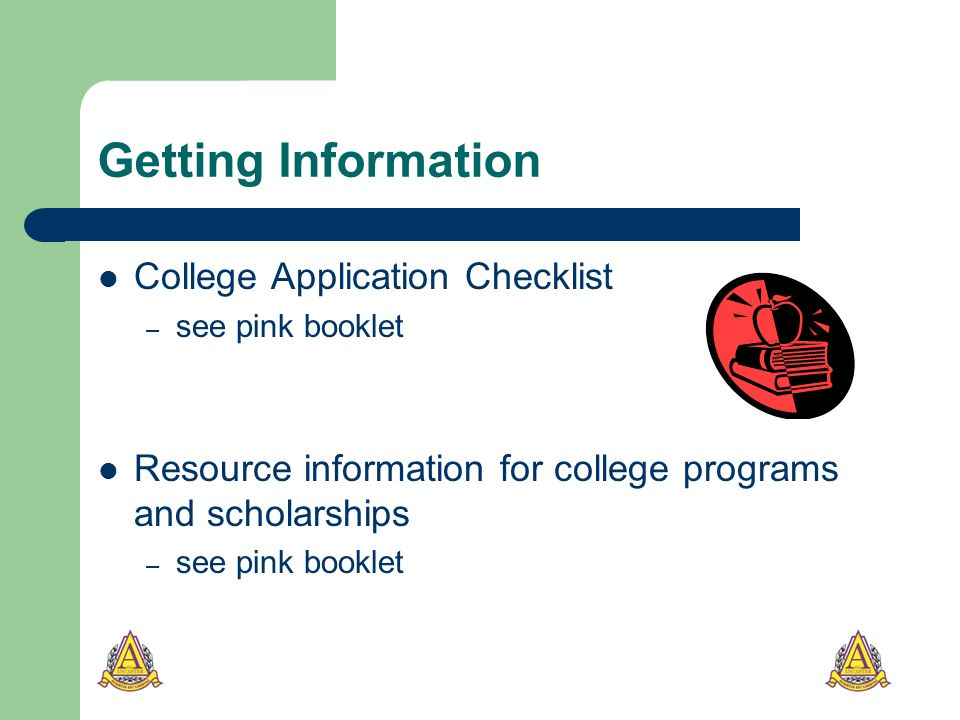Getting Information College Application Checklist – see pink booklet Resource information for college programs and scholarships – see pink booklet