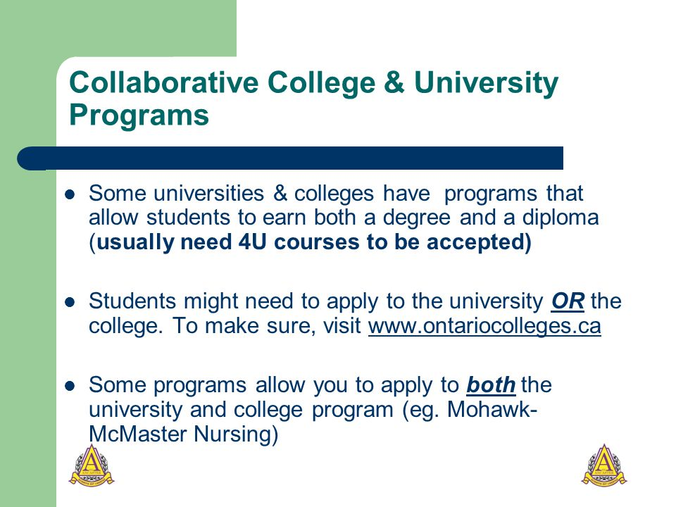 Collaborative College & University Programs Some universities & colleges have programs that allow students to earn both a degree and a diploma (usually need 4U courses to be accepted) Students might need to apply to the university OR the college.
