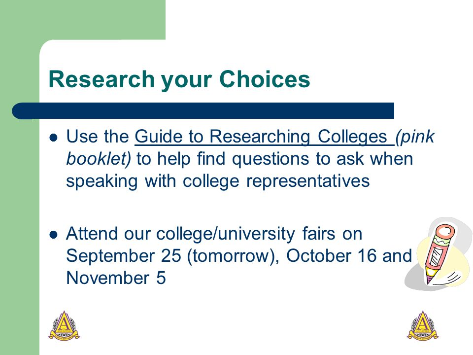 Research your Choices Use the Guide to Researching Colleges (pink booklet) to help find questions to ask when speaking with college representativesGuide to Researching Colleges Attend our college/university fairs on September 25 (tomorrow), October 16 and November 5